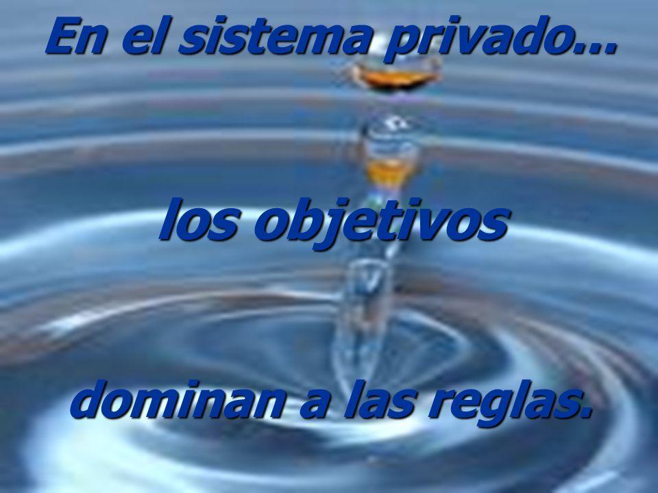 En el sistema privado... los objetivos dominan a las reglas.
