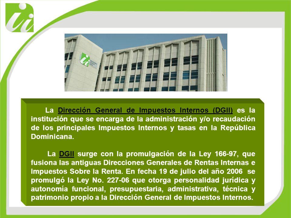 La Dirección General de Impuestos Internos (DGII) es la institución que se encarga de la administración y/o recaudación de los principales Impuestos I