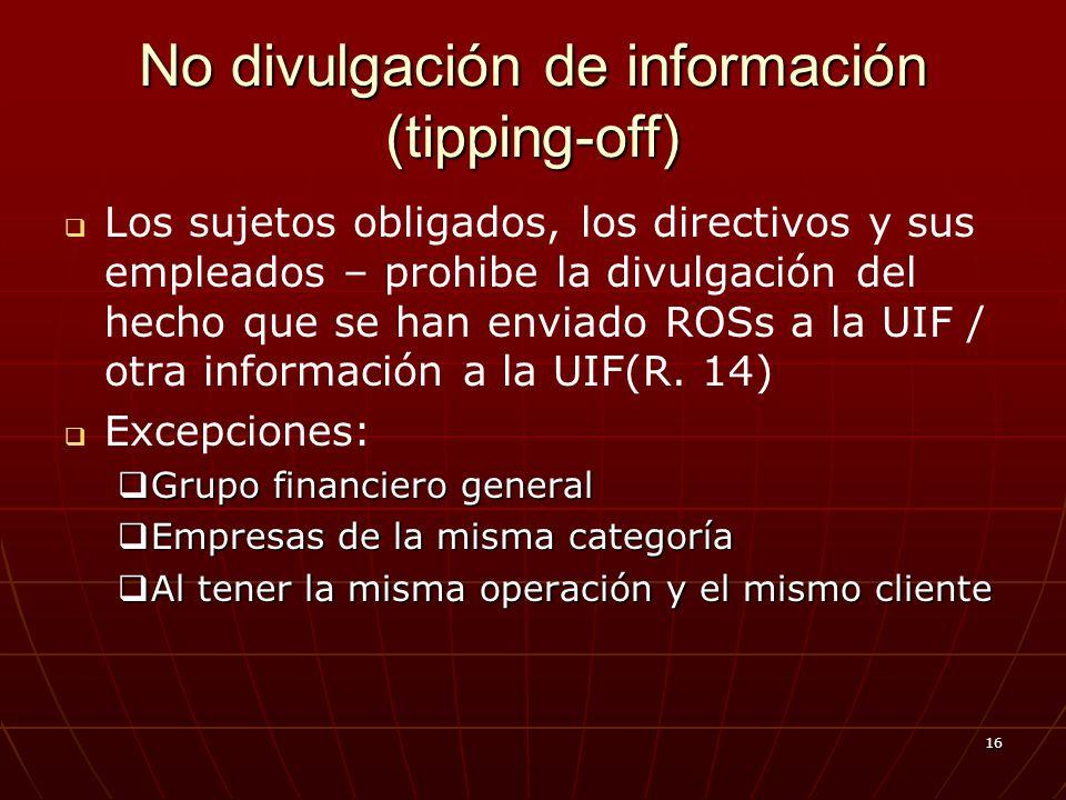 16 No divulgación de información (tipping-off) Los sujetos obligados, los directivos y sus empleados – prohibe la divulgación del hecho que se han enviado ROSs a la UIF / otra información a la UIF(R.