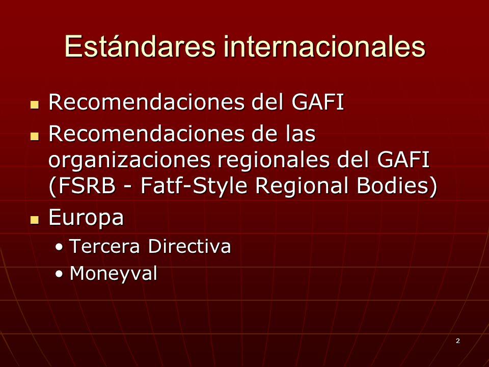 2 Estándares internacionales Recomendaciones del GAFI Recomendaciones del GAFI Recomendaciones de las organizaciones regionales del GAFI (FSRB - Fatf-Style Regional Bodies) Recomendaciones de las organizaciones regionales del GAFI (FSRB - Fatf-Style Regional Bodies) Europa Europa Tercera DirectivaTercera Directiva MoneyvalMoneyval