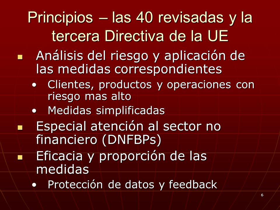 6 Principios – las 40 revisadas y la tercera Directiva de la UE Análisis del riesgo y aplicación de las medidas correspondientes Análisis del riesgo y aplicación de las medidas correspondientes Clientes, productos y operaciones con riesgo mas altoClientes, productos y operaciones con riesgo mas alto Medidas simplificadasMedidas simplificadas Especial atención al sector no financiero (DNFBPs) Especial atención al sector no financiero (DNFBPs) Eficacia y proporción de las medidas Eficacia y proporción de las medidas Protección de datos y feedbackProtección de datos y feedback