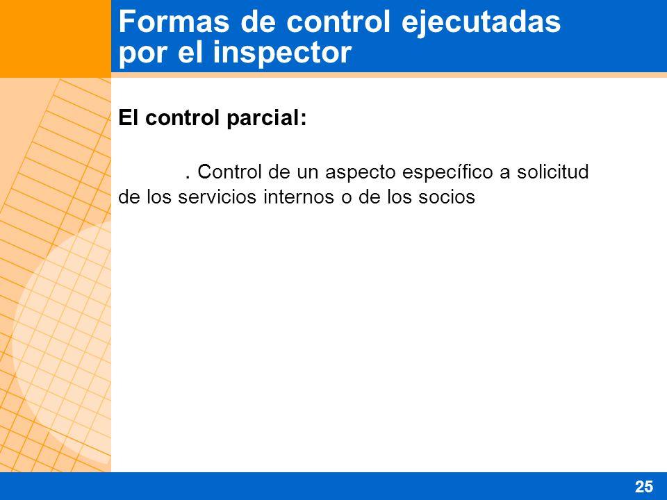 El control parcial:. Control de un aspecto específico a solicitud de los servicios internos o de los socios Formas de control ejecutadas por el inspec