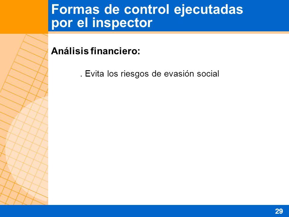 Análisis financiero:. Evita los riesgos de evasión social Formas de control ejecutadas por el inspector 29