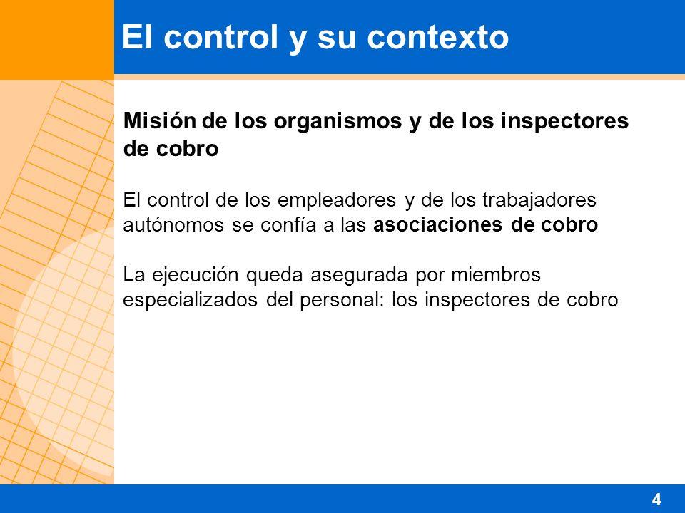 Misión de los organismos y de los inspectores de cobro El control de los empleadores y de los trabajadores autónomos se confía a las asociaciones de cobro La ejecución queda asegurada por miembros especializados del personal: los inspectores de cobro El control y su contexto 4