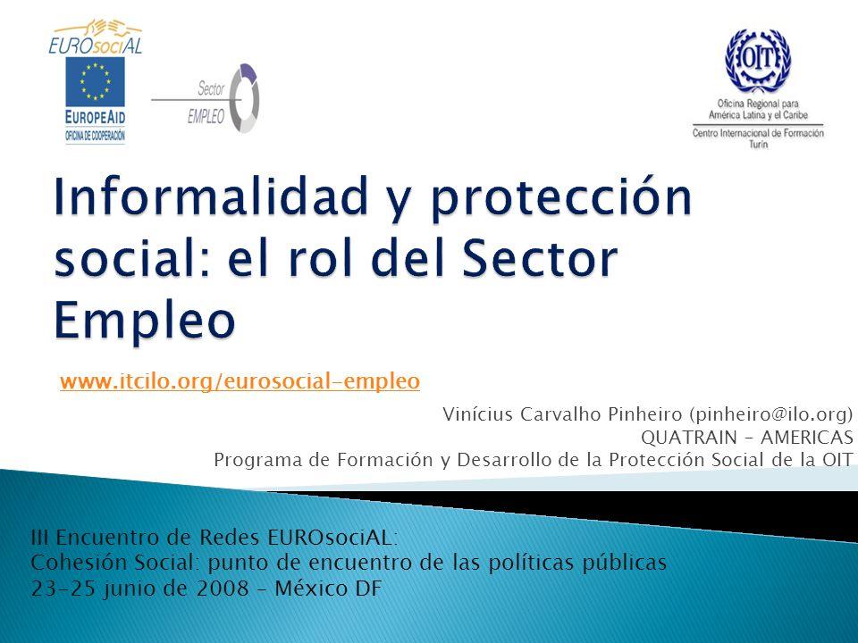 Vinícius Carvalho Pinheiro (pinheiro@ilo.org) QUATRAIN – AMERICAS Programa de Formación y Desarrollo de la Protección Social de la OIT www.itcilo.org/eurosocial-empleo III Encuentro de Redes EUROsociAL: Cohesión Social: punto de encuentro de las políticas públicas 23-25 junio de 2008 – México DF