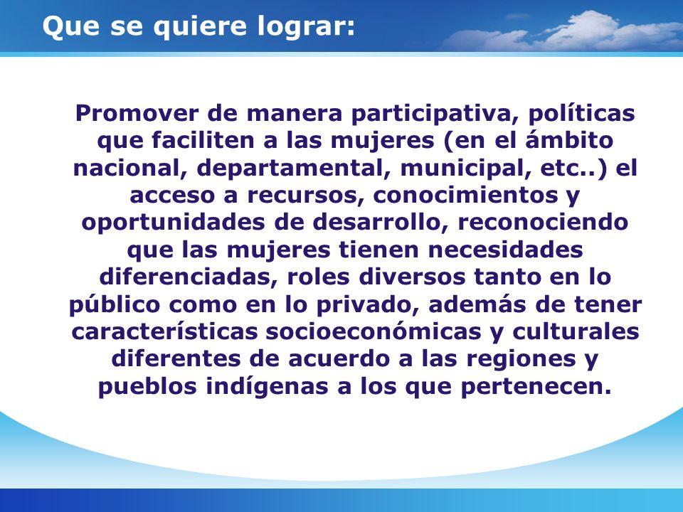 Que se quiere lograr: Promover de manera participativa, políticas que faciliten a las mujeres (en el ámbito nacional, departamental, municipal, etc..)