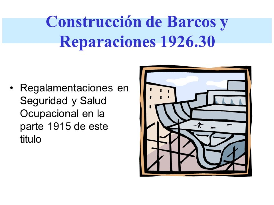 Construcción de Barcos y Reparaciones 1926.30 Regalamentaciones en Seguridad y Salud Ocupacional en la parte 1915 de este titulo