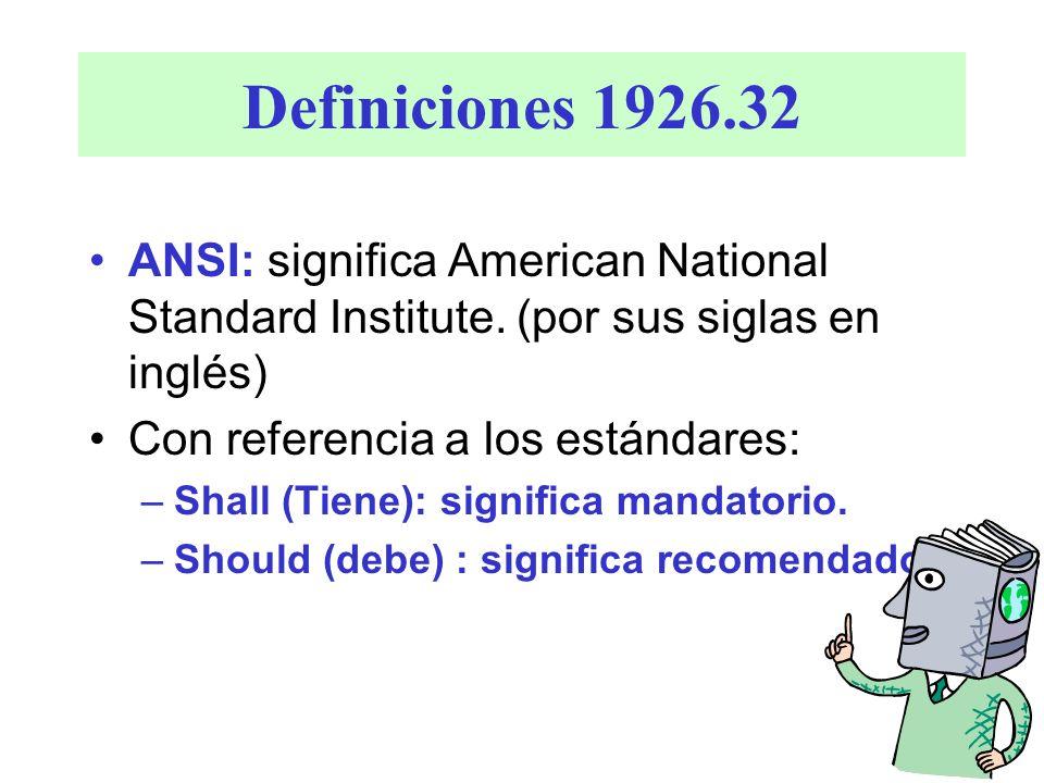 Definiciones 1926.32 ANSI: significa American National Standard Institute. (por sus siglas en inglés) Con referencia a los estándares: –Shall (Tiene):