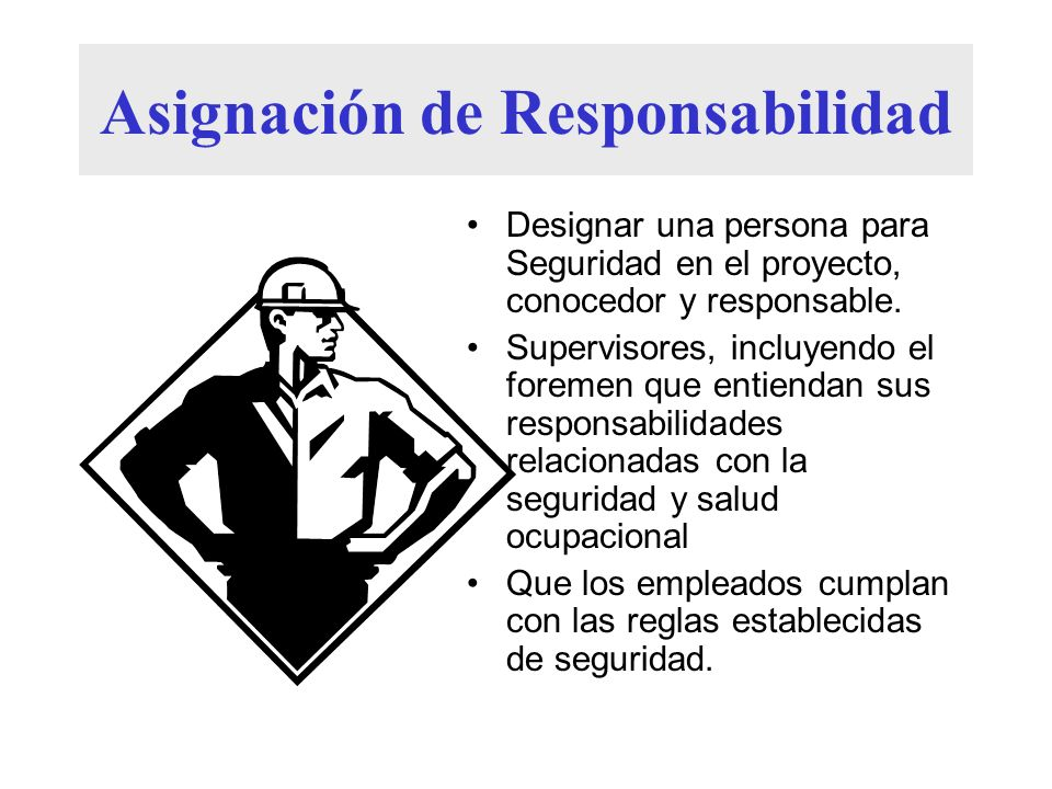 Asignación de Responsabilidad Designar una persona para Seguridad en el proyecto, conocedor y responsable. Supervisores, incluyendo el foremen que ent