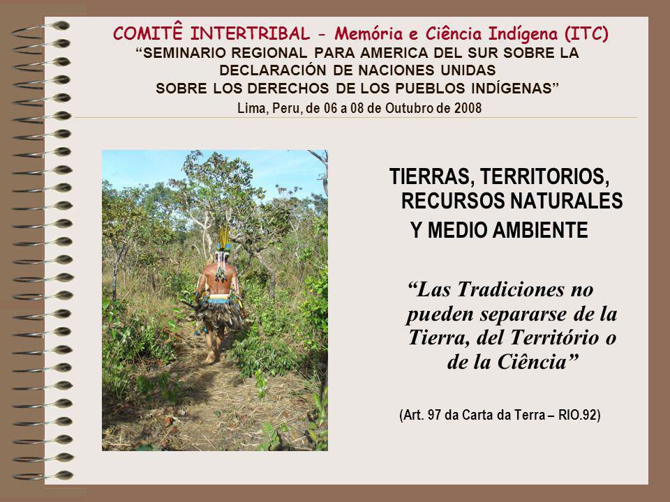 COMITÊ INTERTRIBAL - Memória e Ciência Indígena (ITC) SEMINARIO REGIONAL PARA AMERICA DEL SUR SOBRE LA DECLARACIÓN DE NACIONES UNIDAS SOBRE LOS DERECHOS DE LOS PUEBLOS INDÍGENAS Lima, Peru, de 06 a 08 de Outubro de 2008 TIERRAS, TERRITORIOS, RECURSOS NATURALES Y MEDIO AMBIENTE Las Tradiciones no pueden separarse de la Tierra, del Território o de la Ciência (Art.
