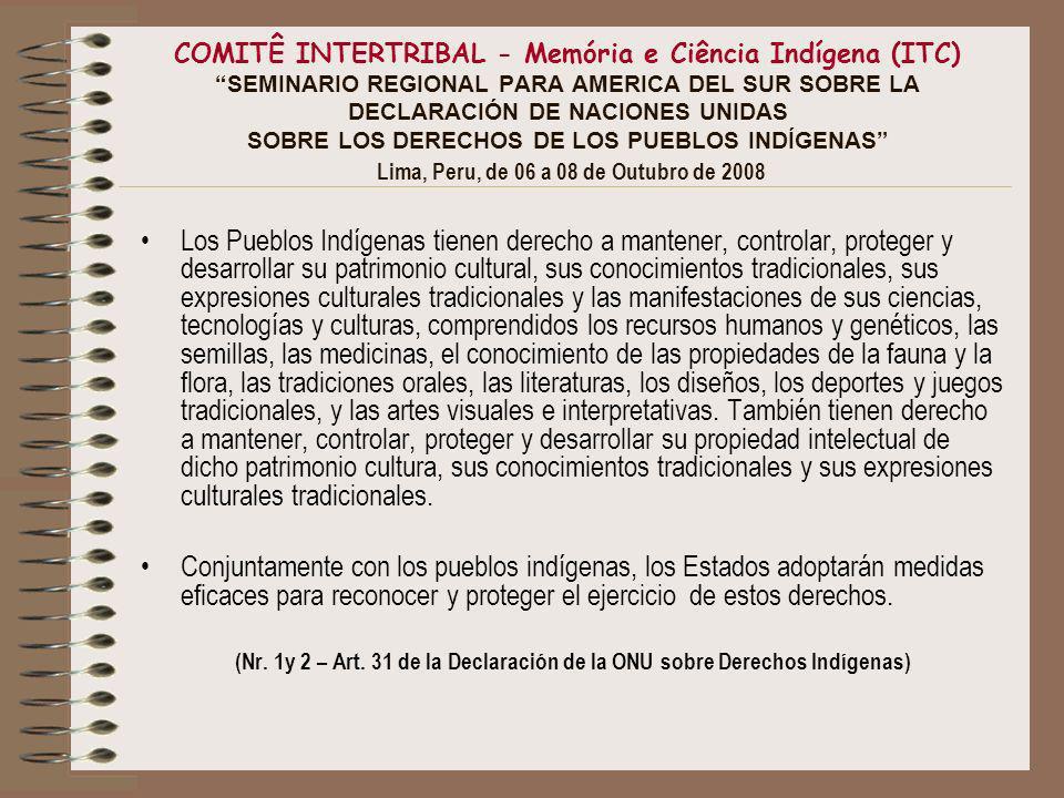 COMITÊ INTERTRIBAL - Memória e Ciência Indígena (ITC) SEMINARIO REGIONAL PARA AMERICA DEL SUR SOBRE LA DECLARACIÓN DE NACIONES UNIDAS SOBRE LOS DERECHOS DE LOS PUEBLOS INDÍGENAS Lima, Peru, de 06 a 08 de Outubro de 2008 Los Pueblos Indígenas tienen derecho a mantener, controlar, proteger y desarrollar su patrimonio cultural, sus conocimientos tradicionales, sus expresiones culturales tradicionales y las manifestaciones de sus ciencias, tecnologías y culturas, comprendidos los recursos humanos y genéticos, las semillas, las medicinas, el conocimiento de las propiedades de la fauna y la flora, las tradiciones orales, las literaturas, los diseños, los deportes y juegos tradicionales, y las artes visuales e interpretativas.