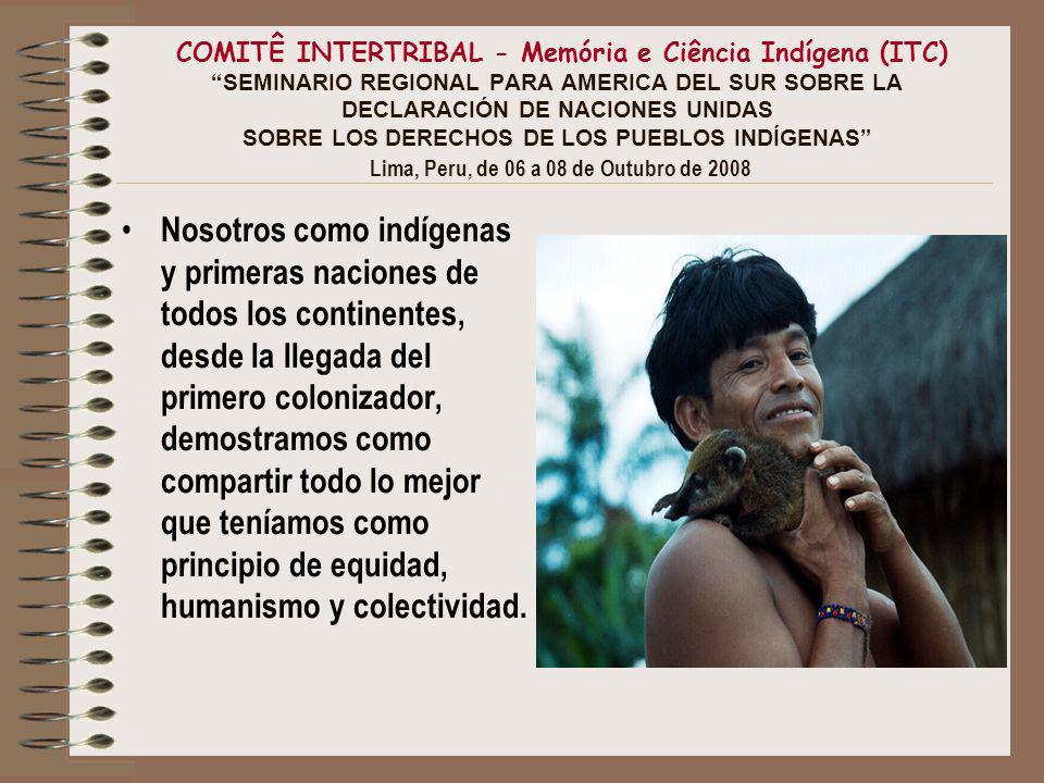 COMITÊ INTERTRIBAL - Memória e Ciência Indígena (ITC) SEMINARIO REGIONAL PARA AMERICA DEL SUR SOBRE LA DECLARACIÓN DE NACIONES UNIDAS SOBRE LOS DERECHOS DE LOS PUEBLOS INDÍGENAS Lima, Peru, de 06 a 08 de Outubro de 2008 La llegada de los colonizadores no fue una casualidad o una descubierta.