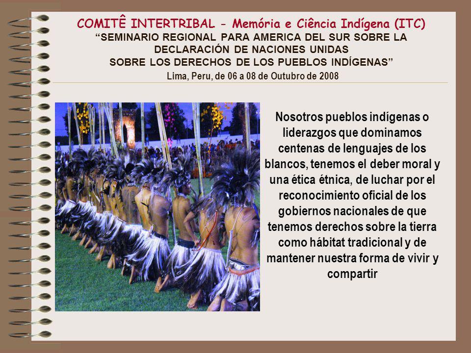 COMITÊ INTERTRIBAL - Memória e Ciência Indígena (ITC) SEMINARIO REGIONAL PARA AMERICA DEL SUR SOBRE LA DECLARACIÓN DE NACIONES UNIDAS SOBRE LOS DERECHOS DE LOS PUEBLOS INDÍGENAS Lima, Peru, de 06 a 08 de Outubro de 2008 Nosotros pueblos indígenas o liderazgos que dominamos centenas de lenguajes de los blancos, tenemos el deber moral y una ética étnica, de luchar por el reconocimiento oficial de los gobiernos nacionales de que tenemos derechos sobre la tierra como hábitat tradicional y de mantener nuestra forma de vivir y compartir