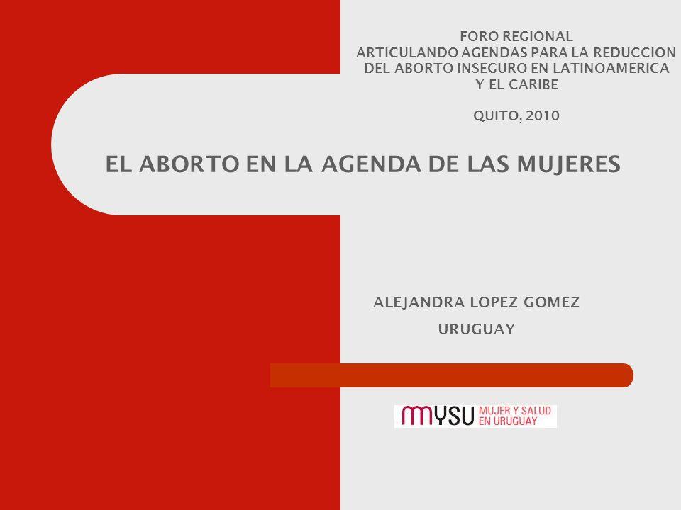 ALEJANDRA LOPEZ GOMEZ URUGUAY EL ABORTO EN LA AGENDA DE LAS MUJERES FORO REGIONAL ARTICULANDO AGENDAS PARA LA REDUCCION DEL ABORTO INSEGURO EN LATINOAMERICA Y EL CARIBE QUITO, 2010