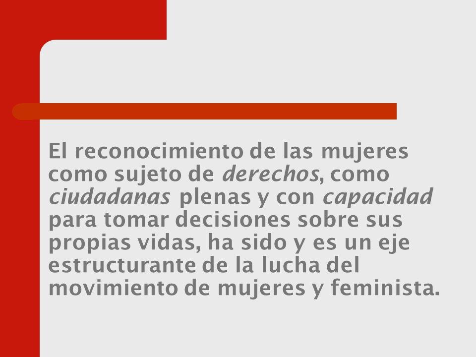El reconocimiento de las mujeres como sujeto de derechos, como ciudadanas plenas y con capacidad para tomar decisiones sobre sus propias vidas, ha sido y es un eje estructurante de la lucha del movimiento de mujeres y feminista.