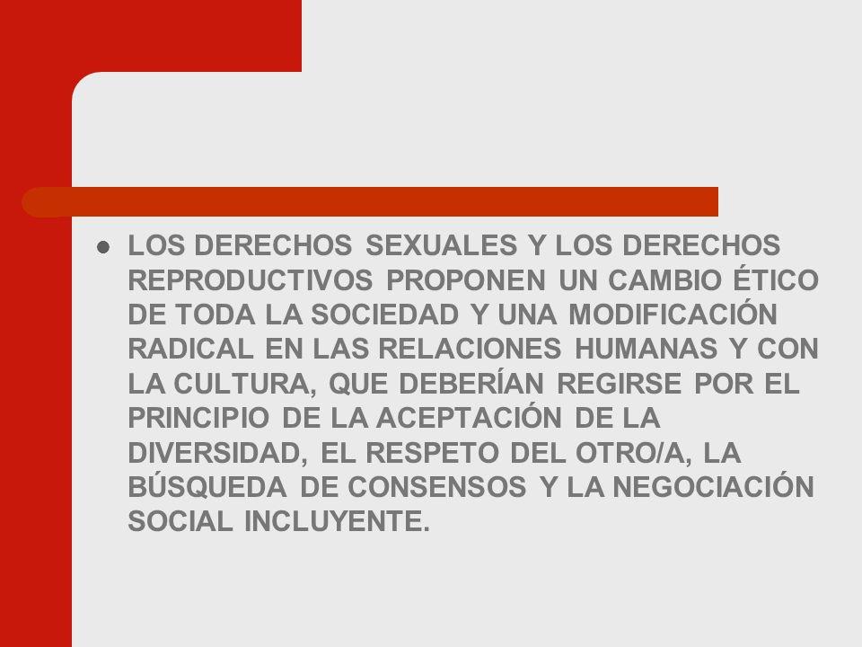 LOS DERECHOS SEXUALES Y LOS DERECHOS REPRODUCTIVOS PROPONEN UN CAMBIO ÉTICO DE TODA LA SOCIEDAD Y UNA MODIFICACIÓN RADICAL EN LAS RELACIONES HUMANAS Y CON LA CULTURA, QUE DEBERÍAN REGIRSE POR EL PRINCIPIO DE LA ACEPTACIÓN DE LA DIVERSIDAD, EL RESPETO DEL OTRO/A, LA BÚSQUEDA DE CONSENSOS Y LA NEGOCIACIÓN SOCIAL INCLUYENTE.