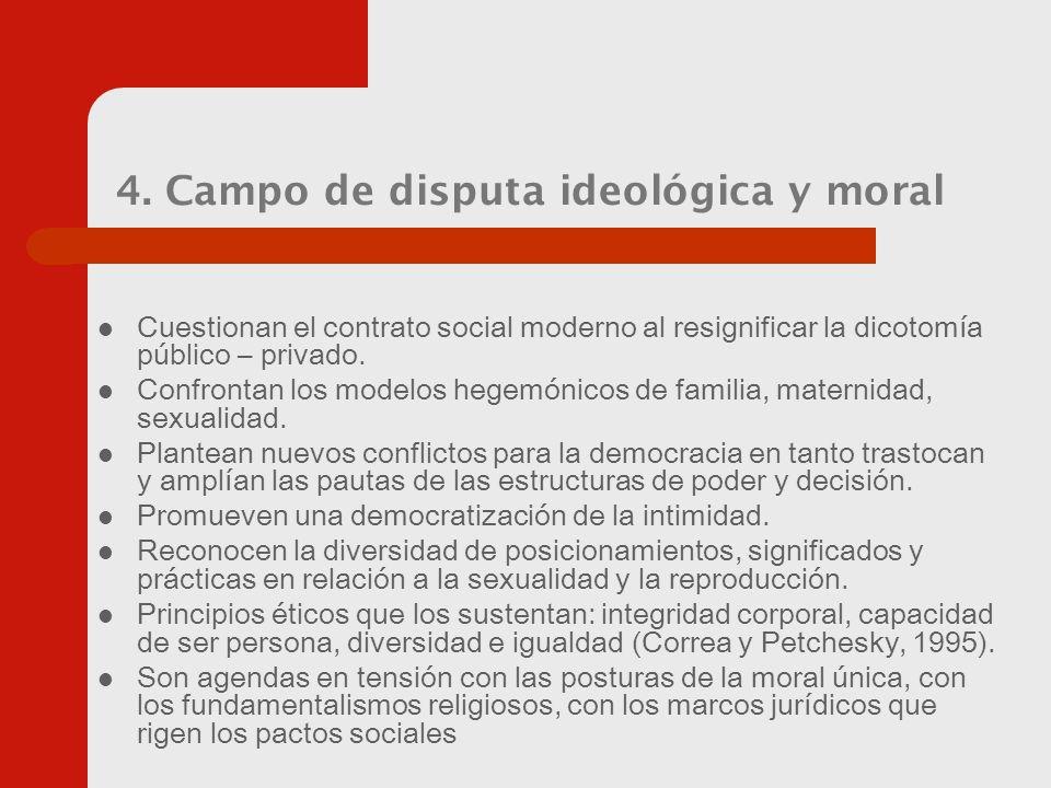 4. Campo de disputa ideológica y moral Cuestionan el contrato social moderno al resignificar la dicotomía público – privado. Confrontan los modelos he