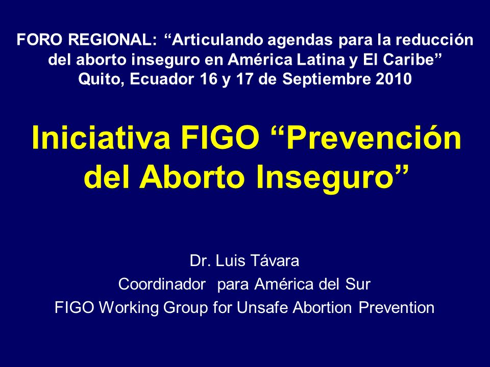 Iniciativa FIGO Prevención del Aborto Inseguro Dr. Luis Távara Coordinador para América del Sur FIGO Working Group for Unsafe Abortion Prevention FORO