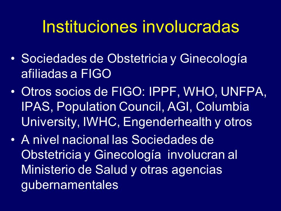 Instituciones involucradas Sociedades de Obstetricia y Ginecología afiliadas a FIGO Otros socios de FIGO: IPPF, WHO, UNFPA, IPAS, Population Council,