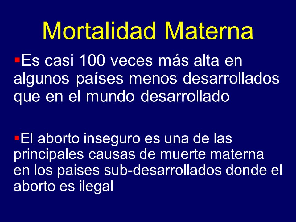 Mortalidad Materna Es casi 100 veces más alta en algunos países menos desarrollados que en el mundo desarrollado El aborto inseguro es una de las prin