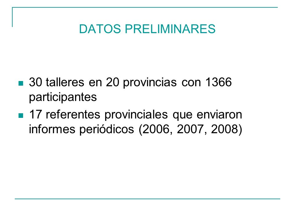 DATOS PRELIMINARES 30 talleres en 20 provincias con 1366 participantes 17 referentes provinciales que enviaron informes periódicos (2006, 2007, 2008)