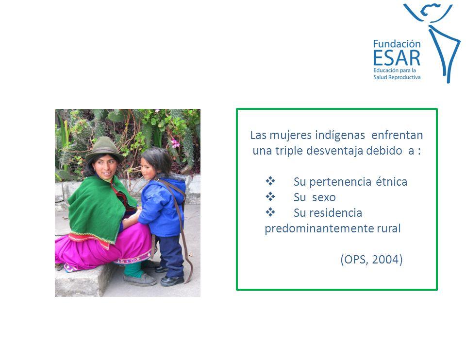 Las mujeres indígenas enfrentan una triple desventaja debido a : Su pertenencia étnica Su sexo Su residencia predominantemente rural (OPS, 2004)