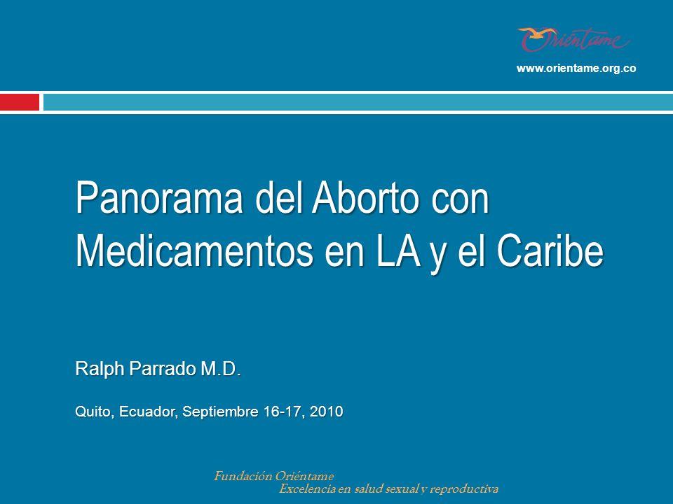 Panorama del Aborto con Medicamentos en LA y el Caribe Ralph Parrado M.D. Quito, Ecuador, Septiembre 16-17, 2010 Fundación Oriéntame Excelencia en sal