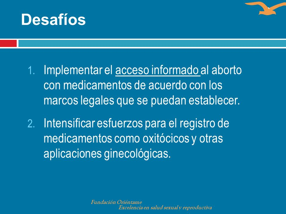 Desafíos 1. Implementar el acceso informado al aborto con medicamentos de acuerdo con los marcos legales que se puedan establecer. 2. Intensificar esf