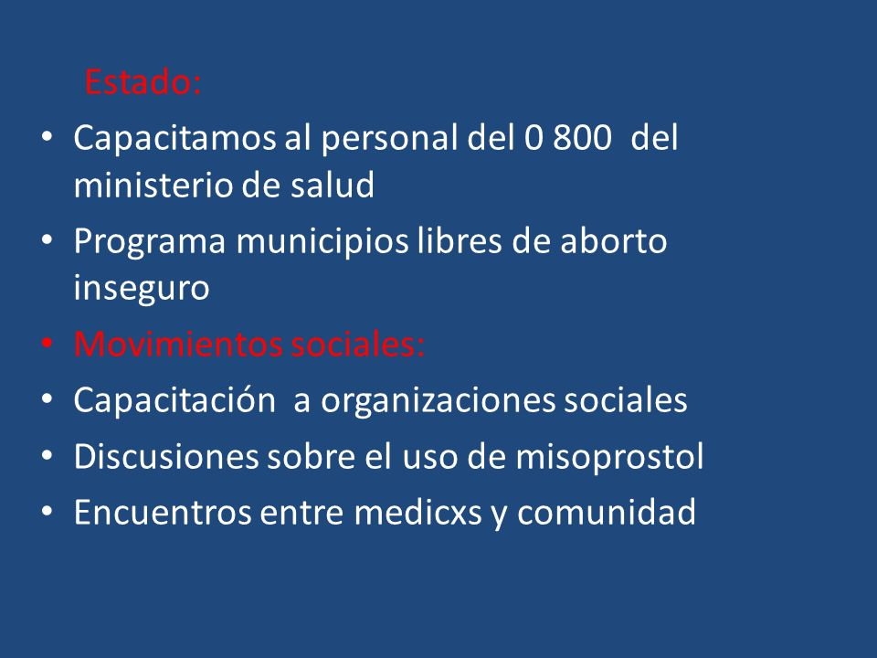 Estado: Capacitamos al personal del 0 800 del ministerio de salud Programa municipios libres de aborto inseguro Movimientos sociales: Capacitación a organizaciones sociales Discusiones sobre el uso de misoprostol Encuentros entre medicxs y comunidad