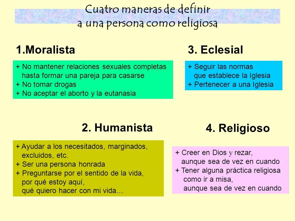 Cuatro maneras de definir a una persona como religiosa 1.Moralista + No mantener relaciones sexuales completas hasta formar una pareja para casarse + No tomar drogas + No aceptar el aborto y la eutanasia 2.