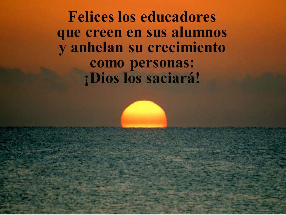 Felices los educadores que creen en sus alumnos y anhelan su crecimiento como personas: ¡Dios los saciará!