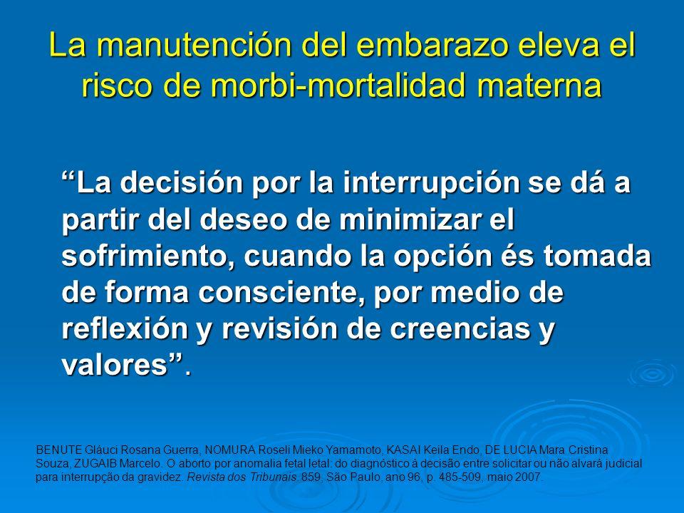 La manutención del embarazo eleva el risco de morbi-mortalidad materna La decisión por la interrupción se dá a partir del deseo de minimizar el sofrim