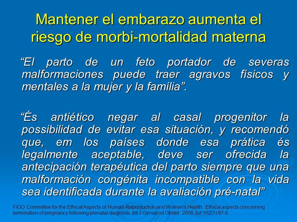 Mantener el embarazo aumenta el riesgo de morbi-mortalidad materna El parto de un feto portador de severas malformaciones puede traer agravos físicos