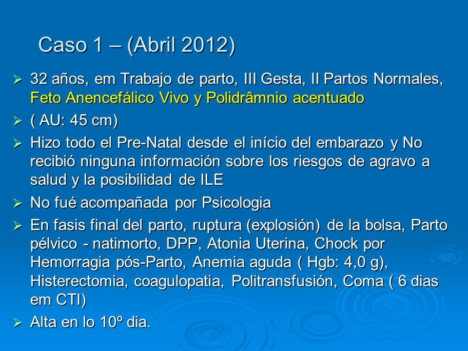 Caso 1 – (Abril 2012) 32 años, em Trabajo de parto, III Gesta, II Partos Normales, Feto Anencefálico Vivo y Polidrâmnio acentuado 32 años, em Trabajo