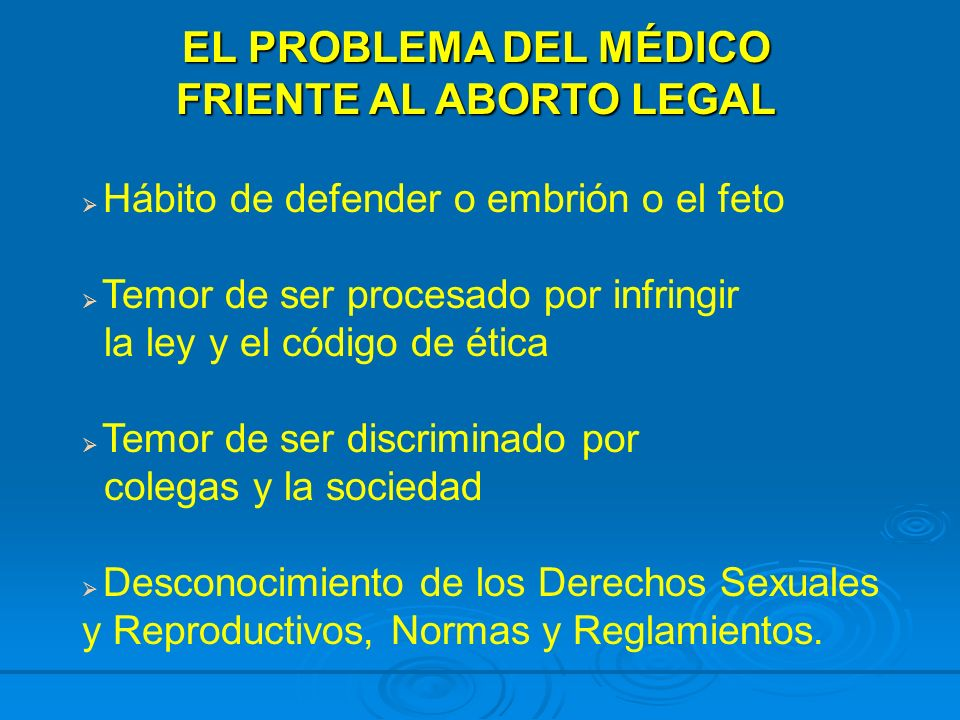 EL PROBLEMA DEL MÉDICO FRIENTE AL ABORTO LEGAL Hábito de defender o embrión o el feto Temor de ser procesado por infringir la ley y el código de ética