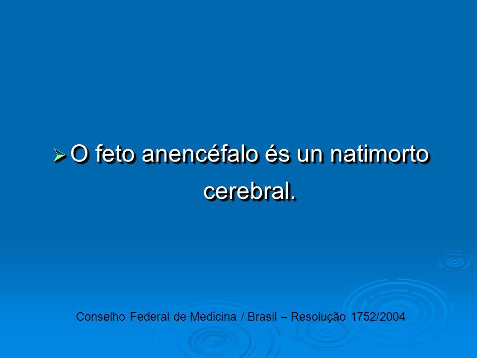 O feto anencéfalo és un natimorto cerebral. O feto anencéfalo és un natimorto cerebral. Conselho Federal de Medicina / Brasil – Resolução 1752/2004