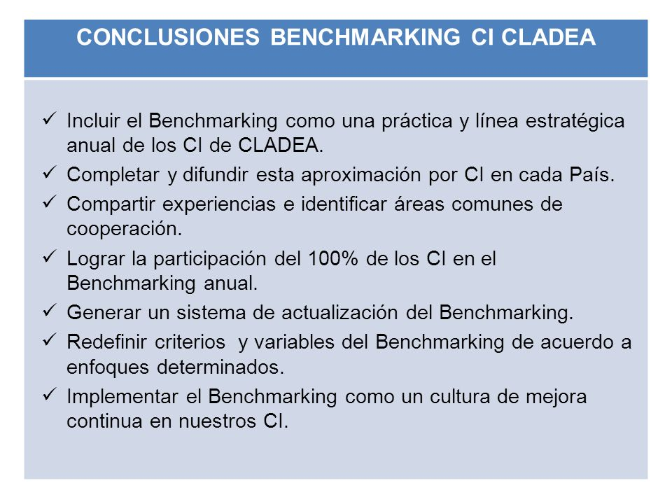 CONCLUSIONES BENCHMARKING CI CLADEA Incluir el Benchmarking como una práctica y línea estratégica anual de los CI de CLADEA. Completar y difundir esta