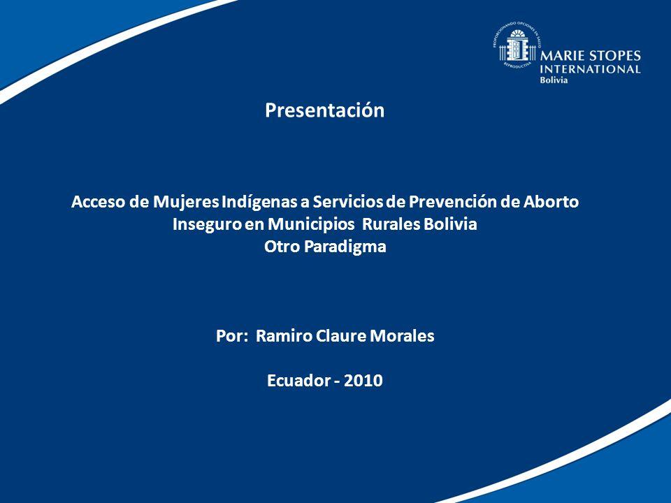 Presentación Acceso de Mujeres Indígenas a Servicios de Prevención de Aborto Inseguro en Municipios Rurales Bolivia Otro Paradigma Por: Ramiro Claure