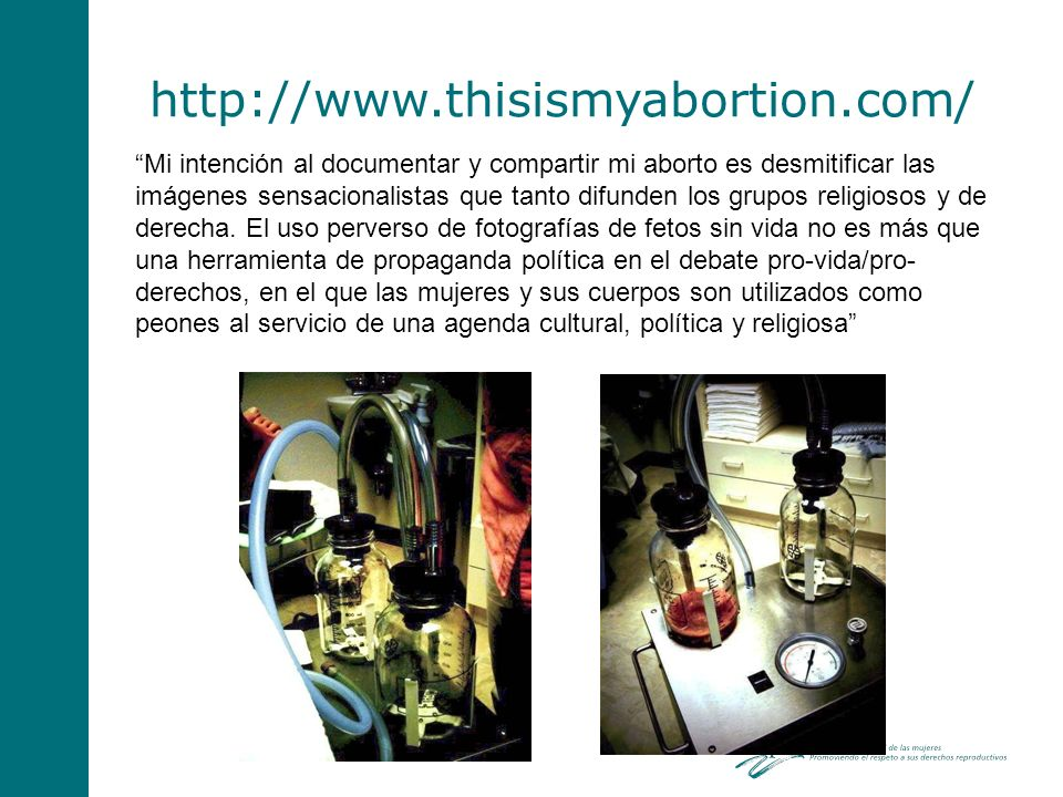 http://www.thisismyabortion.com/ Mi intención al documentar y compartir mi aborto es desmitificar las imágenes sensacionalistas que tanto difunden los