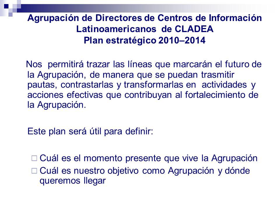 Agrupación de Directores de Centros de Información Latinoamericanos de CLADEA Plan estratégico 2010–2014 Nos permitirá trazar las líneas que marcarán