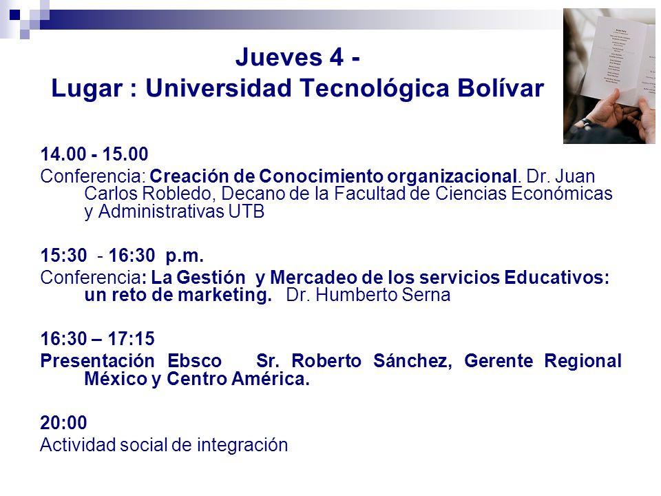 Jueves 4 - Lugar : Universidad Tecnológica Bolívar 14.00 - 15.00 Conferencia: Creación de Conocimiento organizacional. Dr. Juan Carlos Robledo, Decano
