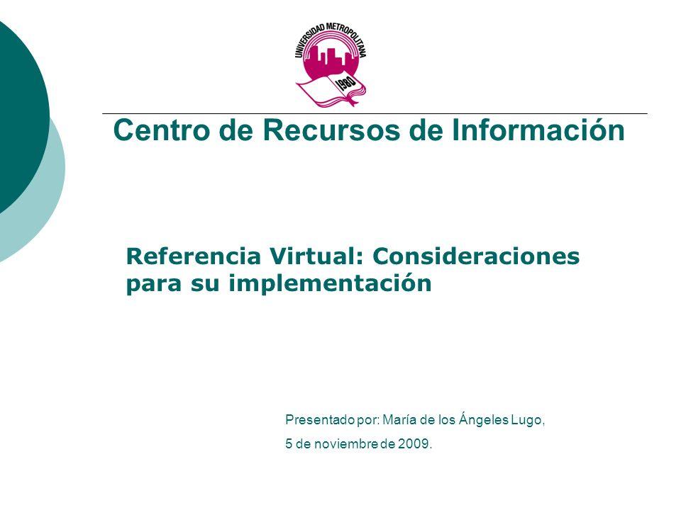 Centro de Recursos de Información Referencia Virtual: Consideraciones para su implementación Presentado por: María de los Ángeles Lugo, 5 de noviembre de 2009.