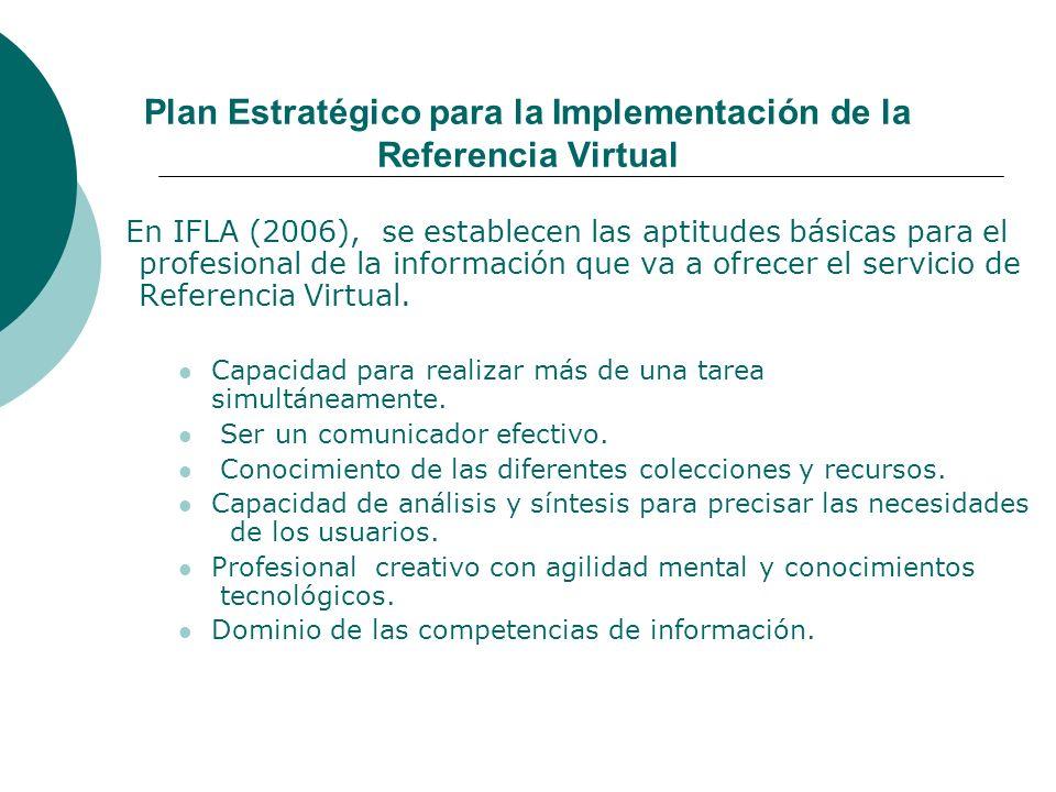 Plan Estratégico para la Implementación de la Referencia Virtual En IFLA (2006), se establecen las aptitudes básicas para el profesional de la información que va a ofrecer el servicio de Referencia Virtual.
