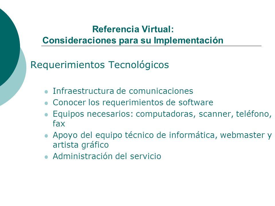 Referencia Virtual: Consideraciones para su Implementación Requerimientos Tecnológicos Infraestructura de comunicaciones Conocer los requerimientos de software Equipos necesarios: computadoras, scanner, teléfono, fax Apoyo del equipo técnico de informática, webmaster y artista gráfico Administración del servicio
