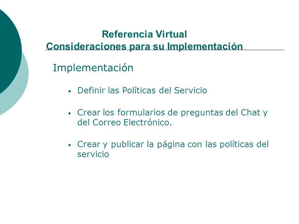 Referencia Virtual Consideraciones para su Implementación Implementación Definir las Políticas del Servicio Crear los formularios de preguntas del Chat y del Correo Electrónico.
