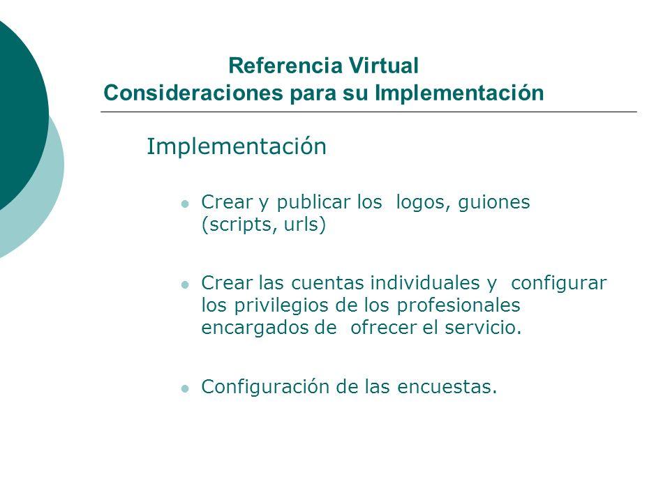Referencia Virtual Consideraciones para su Implementación Implementación Crear y publicar los logos, guiones (scripts, urls) Crear las cuentas individuales y configurar los privilegios de los profesionales encargados de ofrecer el servicio.