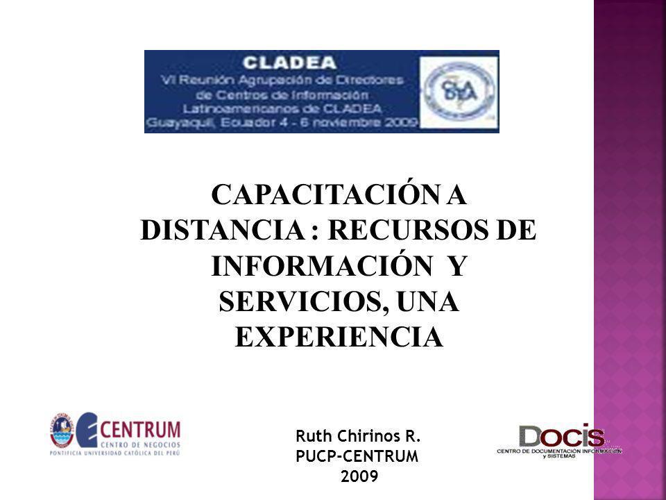 CAPACITACIÓN A DISTANCIA : RECURSOS DE INFORMACIÓN Y SERVICIOS, UNA EXPERIENCIA Ruth Chirinos R. PUCP-CENTRUM 2009