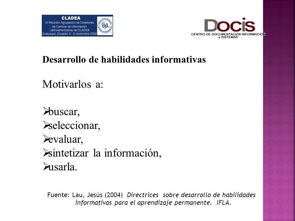 Desarrollo de habilidades informativas Motivarlos a: buscar, seleccionar, evaluar, sintetizar la información, usarla. Fuente: Lau, Jesús (2004) Direct