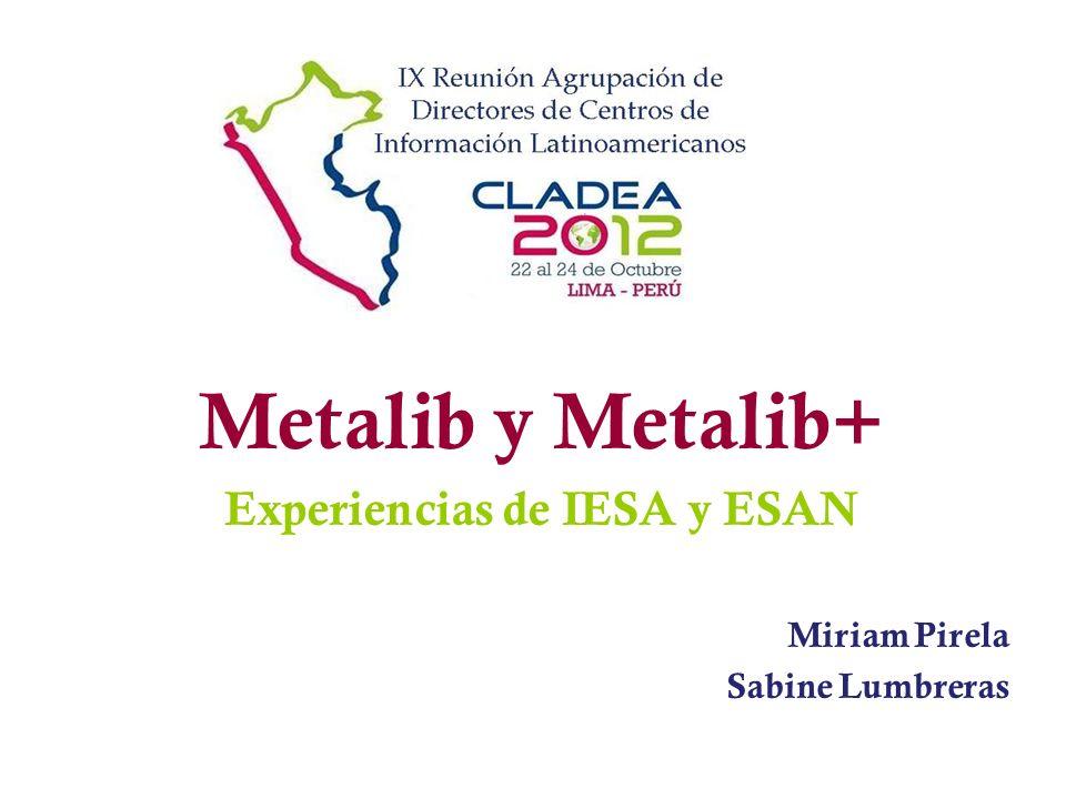 Metalib y Metalib+ Experiencias de IESA y ESAN Miriam Pirela Sabine Lumbreras