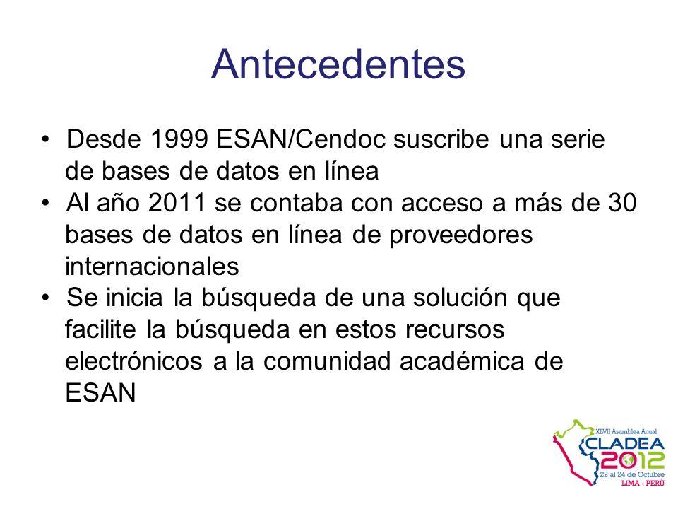 Antecedentes Desde 1999 ESAN/Cendoc suscribe una serie de bases de datos en línea Al año 2011 se contaba con acceso a más de 30 bases de datos en línea de proveedores internacionales Se inicia la búsqueda de una solución que facilite la búsqueda en estos recursos electrónicos a la comunidad académica de ESAN